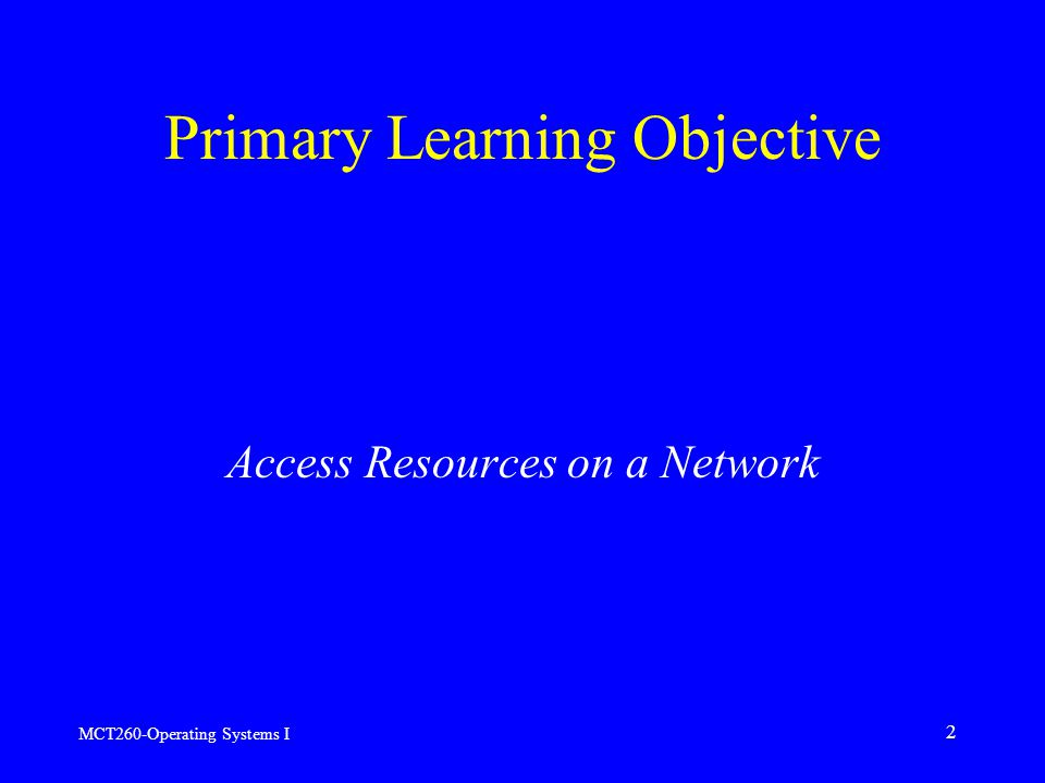 MCT260-Operating Systems I 2 Primary Learning Objective Access Resources on a Network