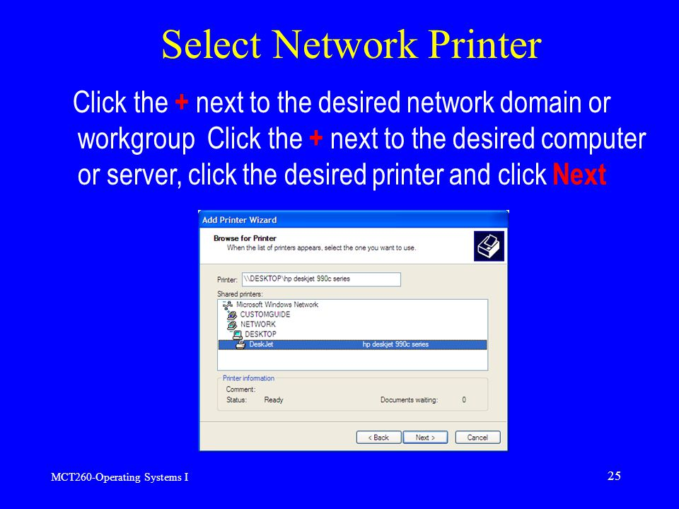 MCT260-Operating Systems I 25 Select Network Printer Click the + next to the desired network domain or workgroup Click the + next to the desired computer or server, click the desired printer and click Next