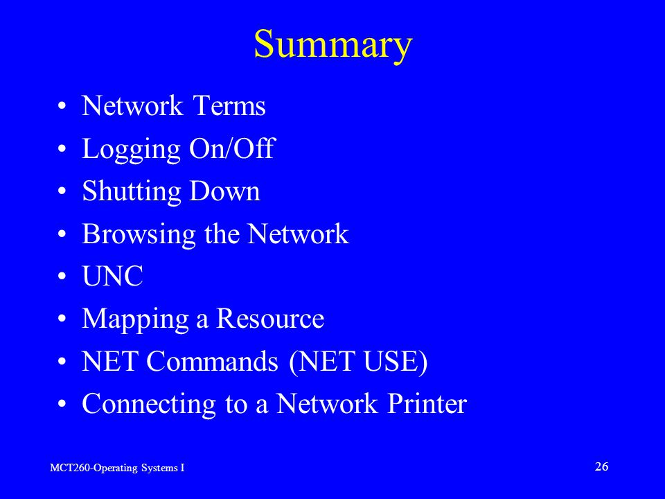 MCT260-Operating Systems I 26 Summary Network Terms Logging On/Off Shutting Down Browsing the Network UNC Mapping a Resource NET Commands (NET USE) Connecting to a Network Printer
