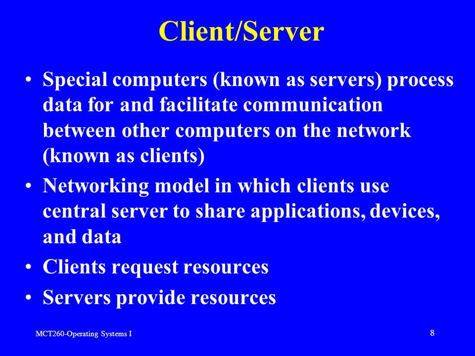MCT260-Operating Systems I 8 Client/Server Special computers (known as servers) process data for and facilitate communication between other computers on the network (known as clients) Networking model in which clients use central server to share applications, devices, and data Clients request resources Servers provide resources