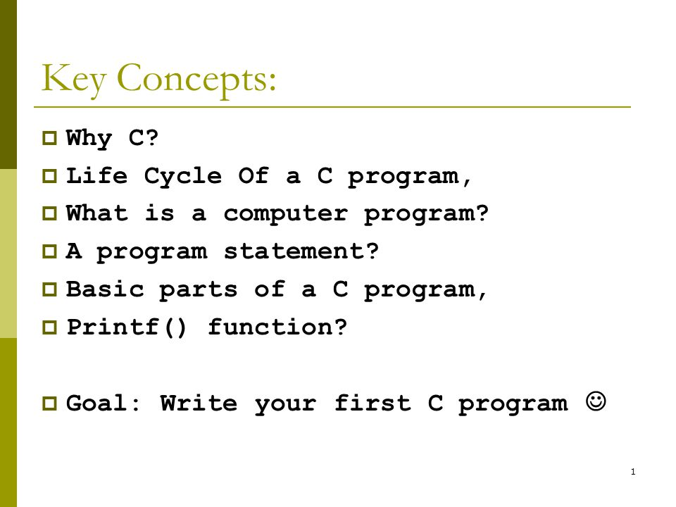 1 Key Concepts:  Why C.  Life Cycle Of a C program,  What is a computer program.