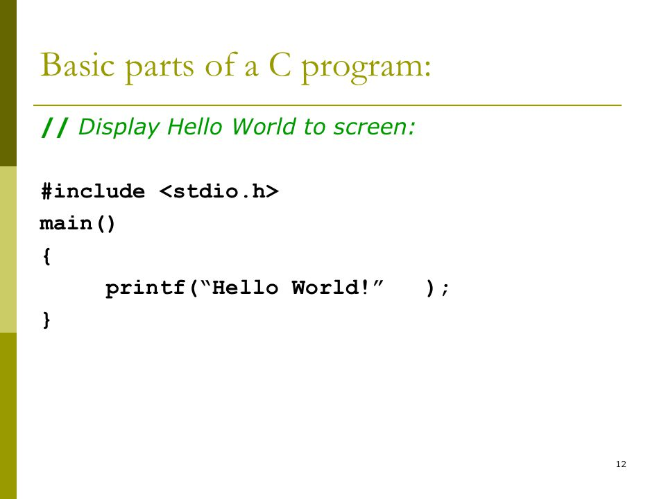 12 Basic parts of a C program: // Display Hello World to screen: #include main() { printf( Hello World! ); }