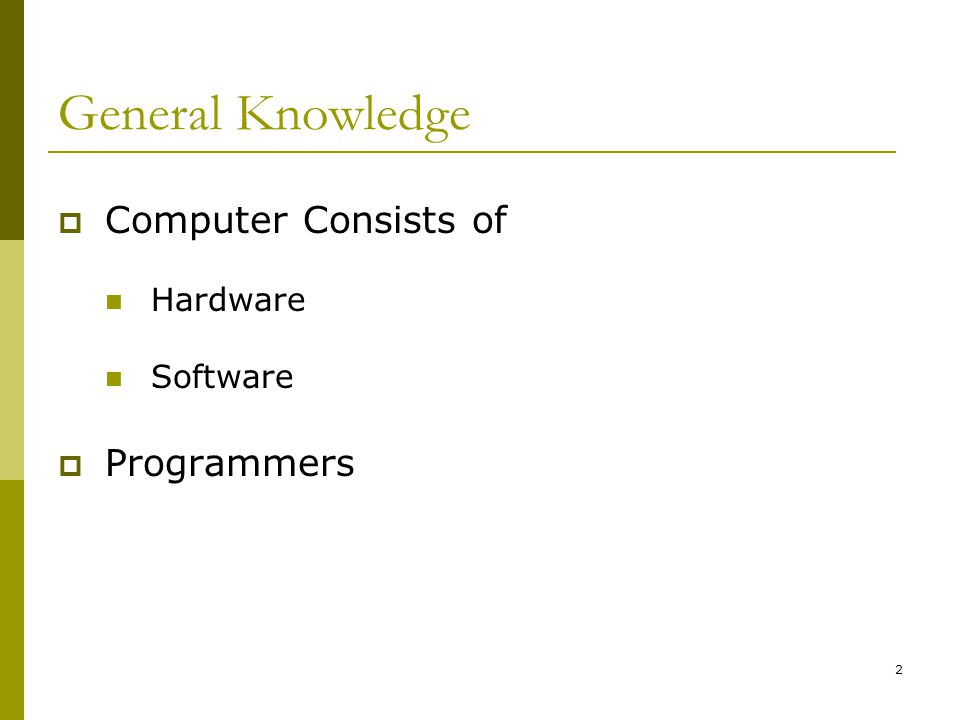 2 General Knowledge  Computer Consists of Hardware Software  Programmers