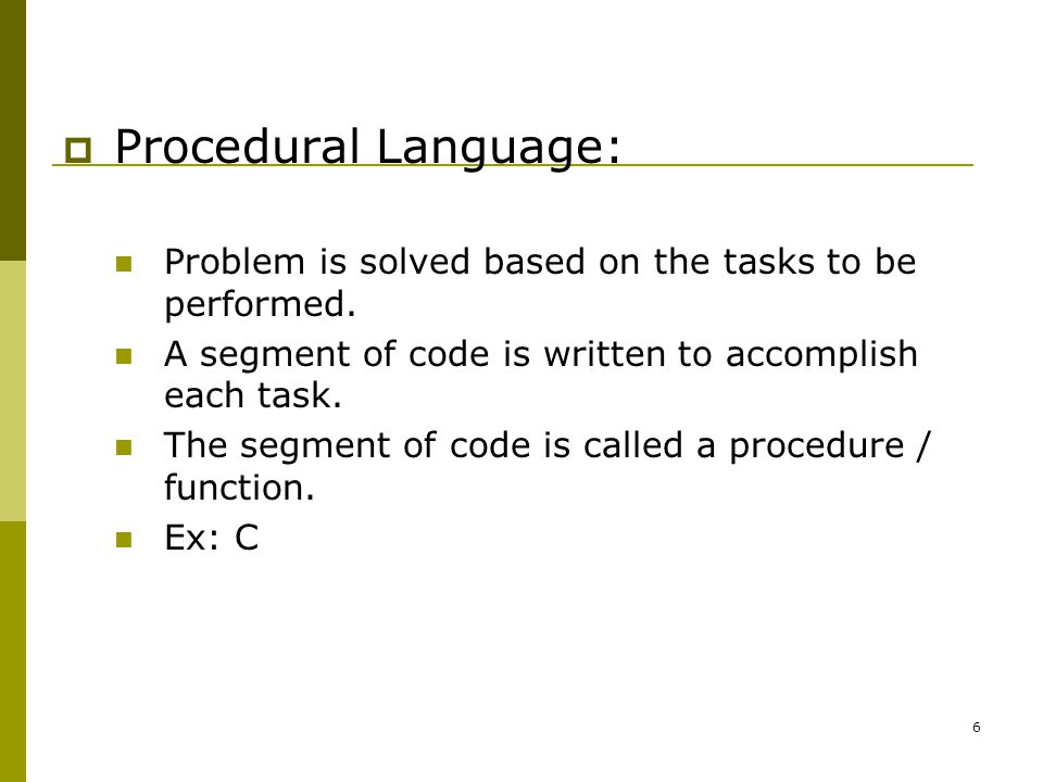 6  Procedural Language: Problem is solved based on the tasks to be performed.