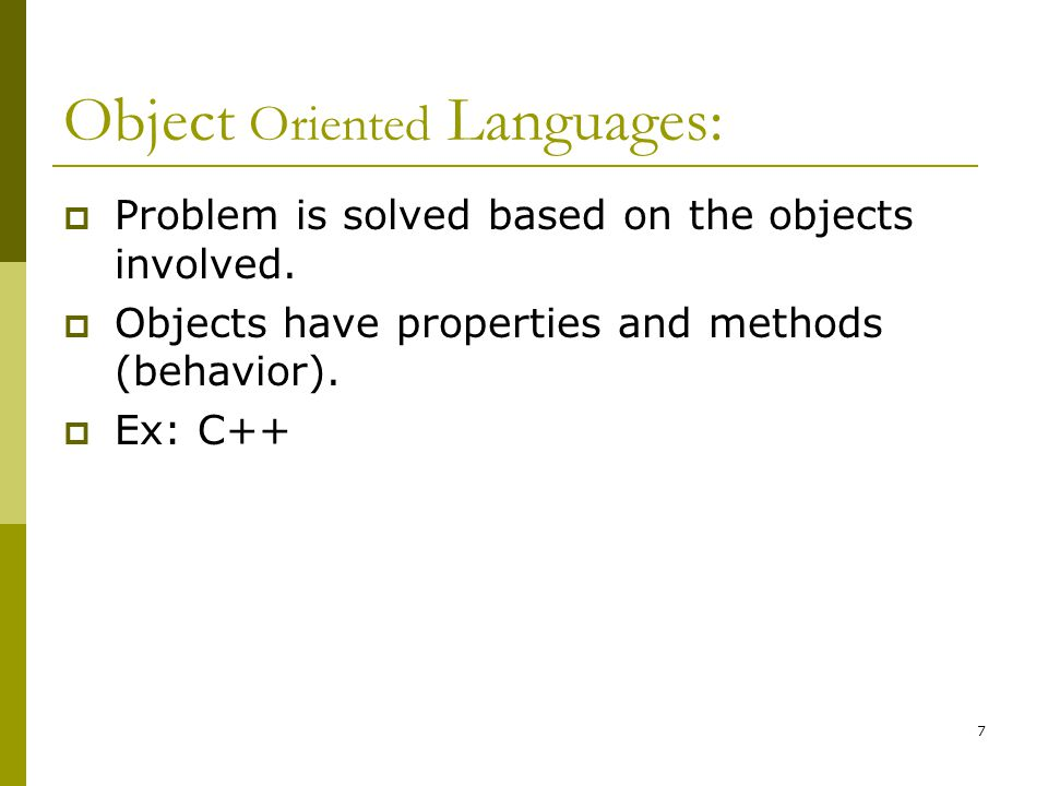 7 Object Oriented Languages:  Problem is solved based on the objects involved.