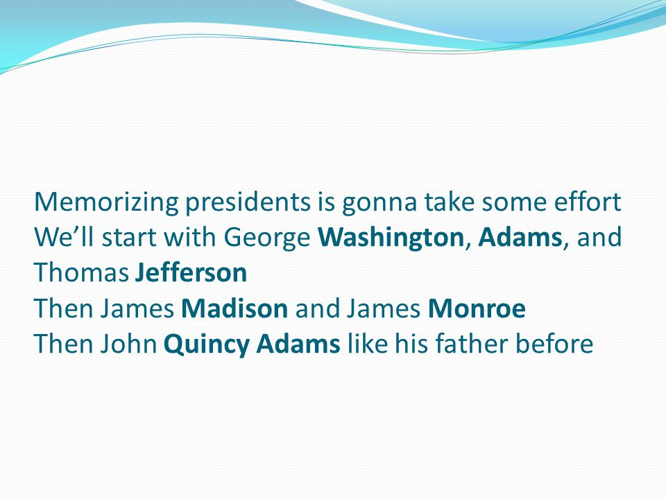 Memorizing presidents is gonna take some effort We'll start with George Washington, Adams, and Thomas Jefferson Then James Madison and James Monroe Then John Quincy Adams like his father before