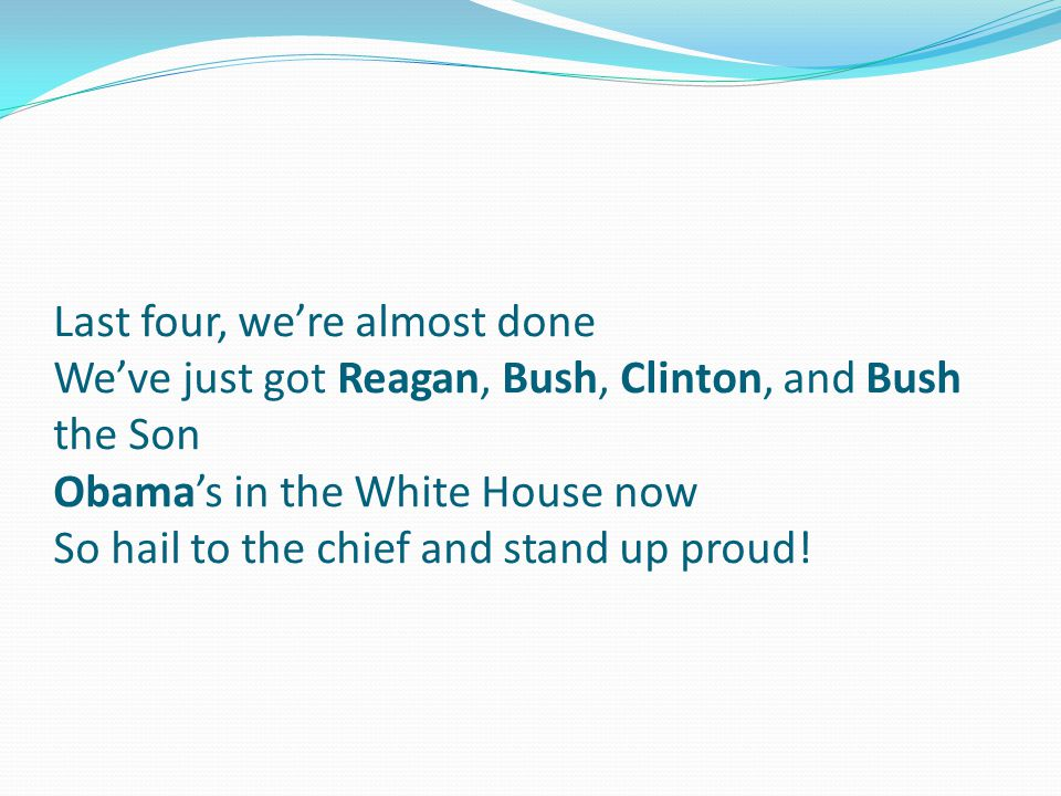 Last four, we're almost done We've just got Reagan, Bush, Clinton, and Bush the Son Obama's in the White House now So hail to the chief and stand up proud!
