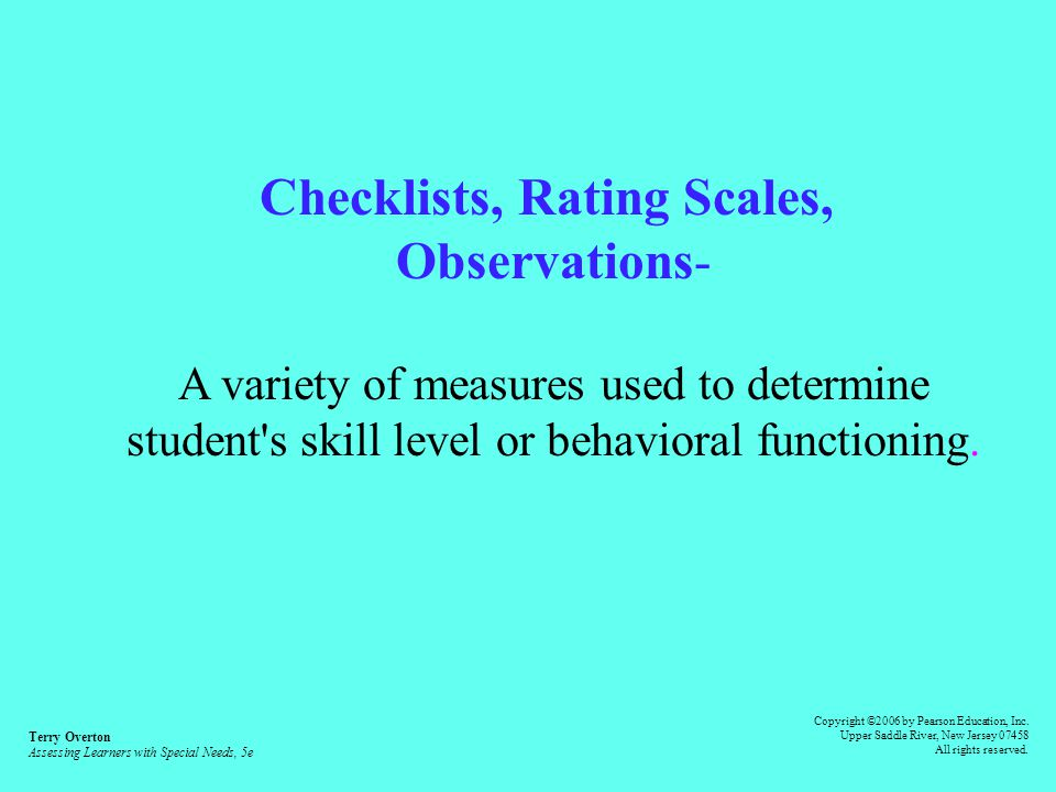 Criterion-referenced Tests- To assess a student s progress in skill mastery against specific standards Terry Overton Assessing Learners with Special Needs, 5e Copyright ©2006 by Pearson Education, Inc.