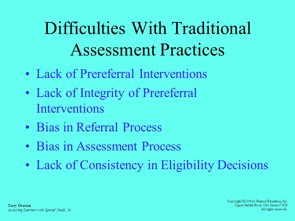 Traditional Assessment Model General Education Classroom Instruction Student Not Progressing As Expected Student Referred to Multidisciplinary Team Team Completes Assessment Team Meeting Determines Student Found Eligible for Services Terry Overton Assessing Learners with Special Needs, 5e Copyright ©2006 by Pearson Education, Inc.