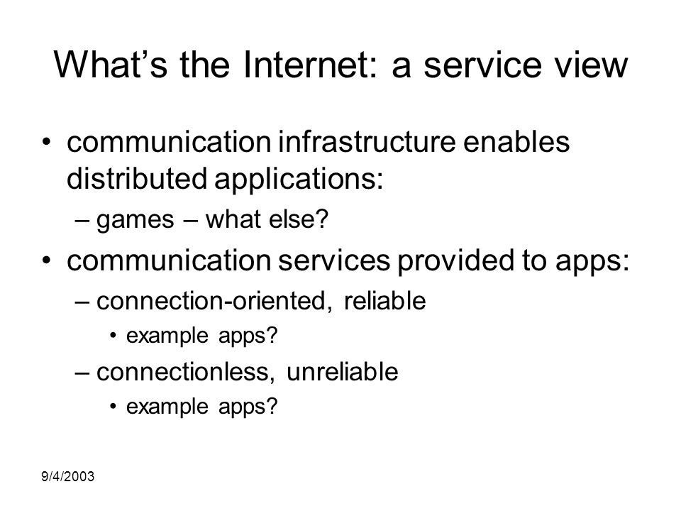 9/4/2003 What's the Internet: a service view communication infrastructure enables distributed applications: –games – what else.