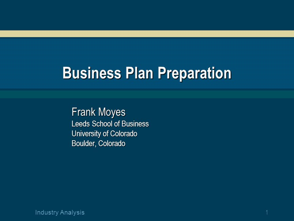 1 Industry Analysis Business Plan Preparation Frank Moyes Leeds School of Business University of Colorado Boulder, Colorado