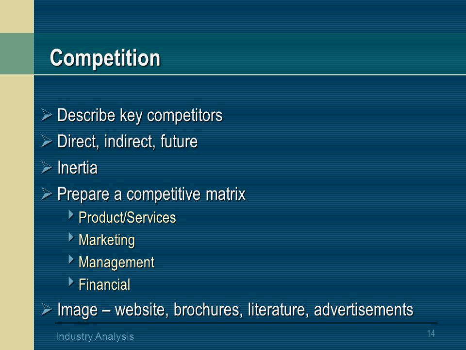 14 Industry Analysis Competition  Describe key competitors  Direct, indirect, future  Inertia  Prepare a competitive matrix  Product/Services  Marketing  Management  Financial  Image – website, brochures, literature, advertisements