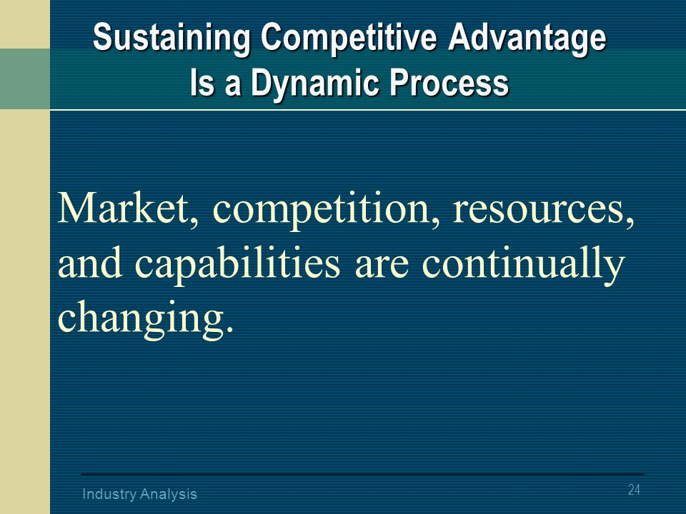 24 Industry Analysis Market, competition, resources, and capabilities are continually changing.
