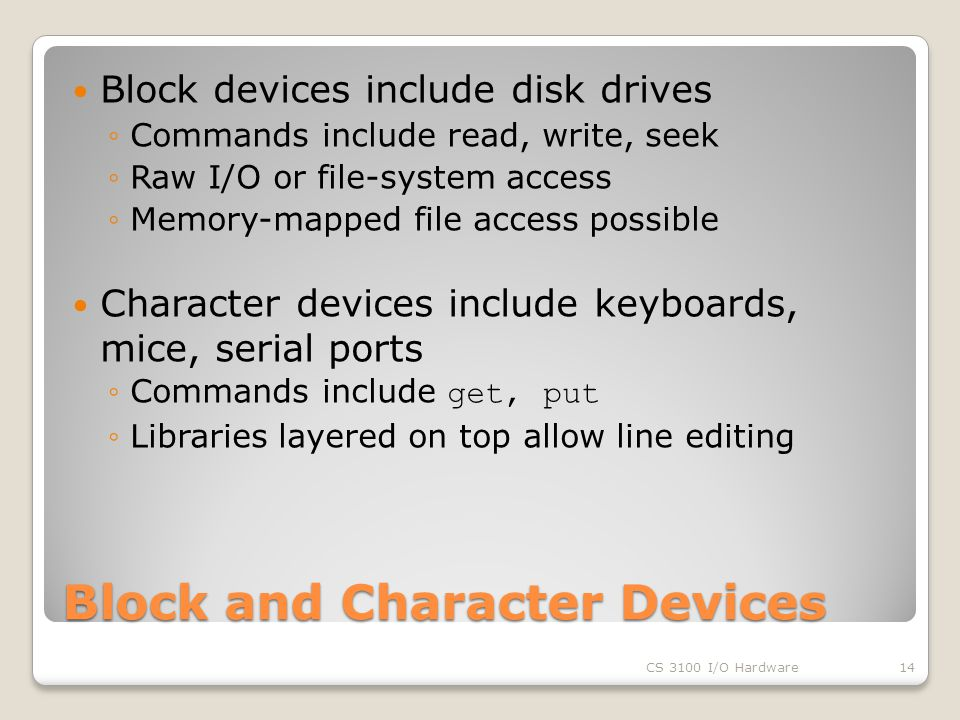 Block and Character Devices Block devices include disk drives ◦Commands include read, write, seek ◦Raw I/O or file-system access ◦Memory-mapped file access possible Character devices include keyboards, mice, serial ports ◦Commands include get, put ◦Libraries layered on top allow line editing CS 3100 I/O Hardware14