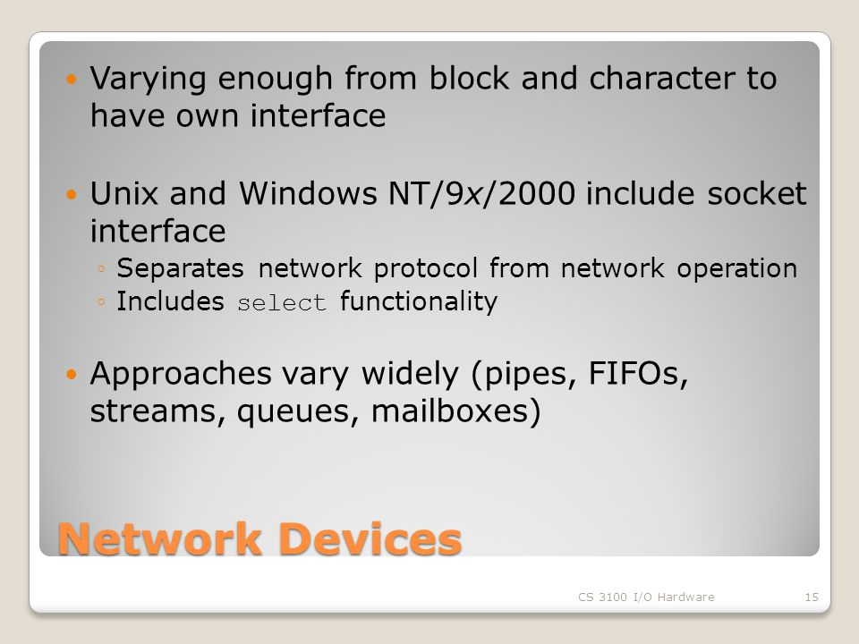Network Devices Varying enough from block and character to have own interface Unix and Windows NT/9x/2000 include socket interface ◦Separates network protocol from network operation ◦Includes select functionality Approaches vary widely (pipes, FIFOs, streams, queues, mailboxes) CS 3100 I/O Hardware15