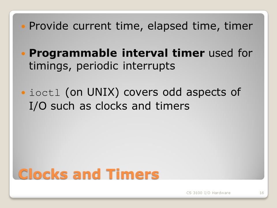 Clocks and Timers Provide current time, elapsed time, timer Programmable interval timer used for timings, periodic interrupts ioctl (on UNIX) covers odd aspects of I/O such as clocks and timers CS 3100 I/O Hardware16