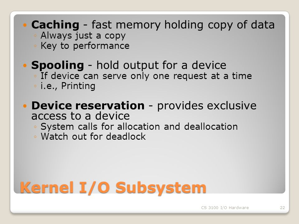 Kernel I/O Subsystem Caching - fast memory holding copy of data ◦Always just a copy ◦Key to performance Spooling - hold output for a device ◦If device can serve only one request at a time ◦i.e., Printing Device reservation - provides exclusive access to a device ◦System calls for allocation and deallocation ◦Watch out for deadlock CS 3100 I/O Hardware22