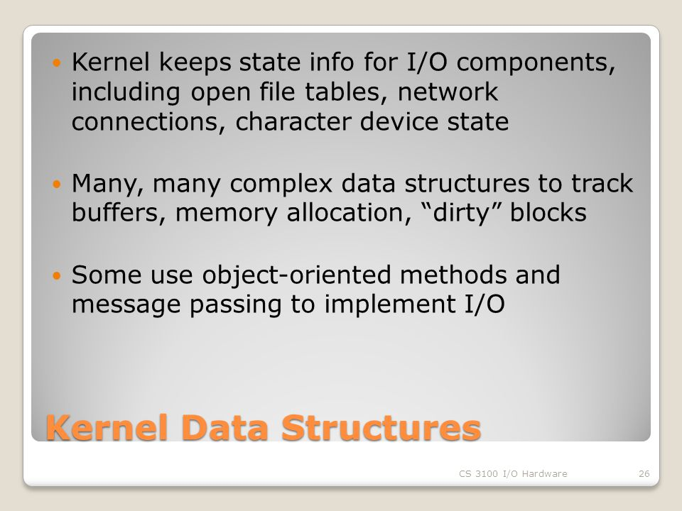 Kernel Data Structures Kernel keeps state info for I/O components, including open file tables, network connections, character device state Many, many complex data structures to track buffers, memory allocation, dirty blocks Some use object-oriented methods and message passing to implement I/O CS 3100 I/O Hardware26
