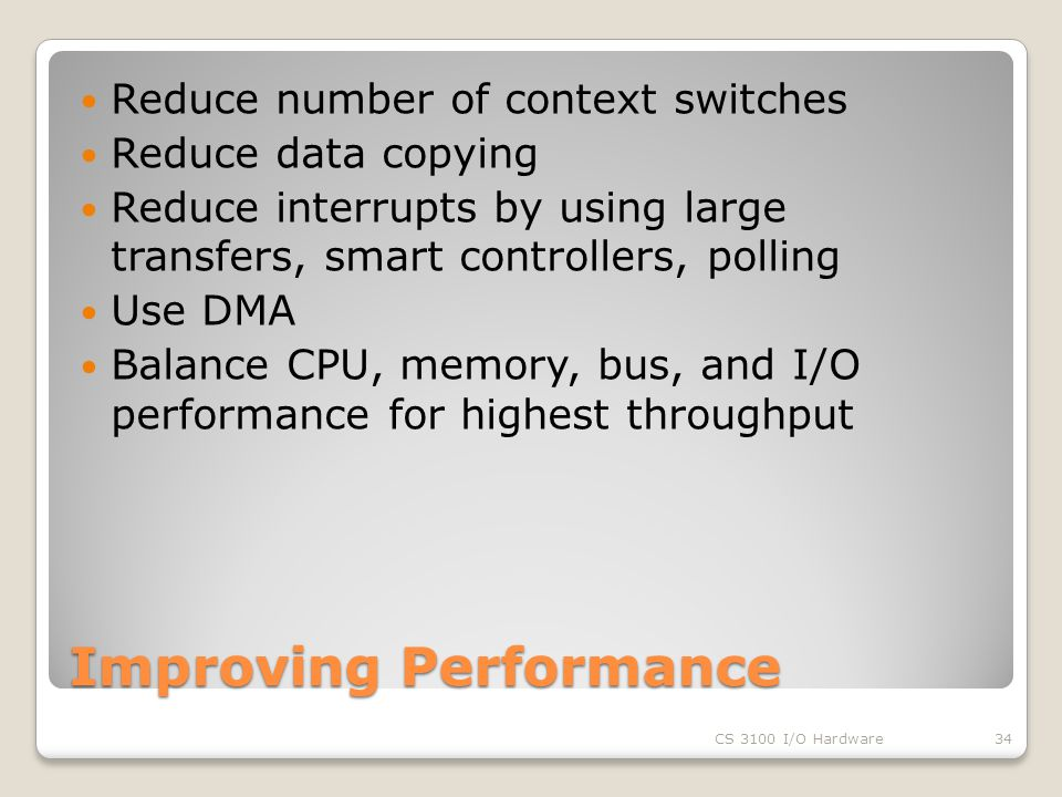 Improving Performance Reduce number of context switches Reduce data copying Reduce interrupts by using large transfers, smart controllers, polling Use DMA Balance CPU, memory, bus, and I/O performance for highest throughput CS 3100 I/O Hardware34