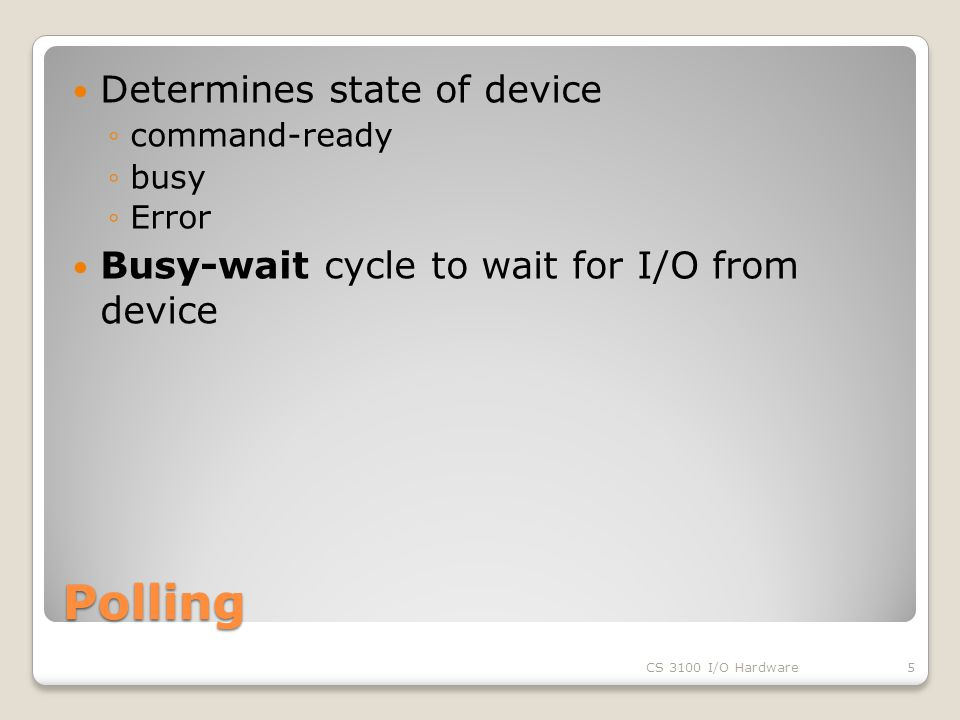 Polling Determines state of device ◦command-ready ◦busy ◦Error Busy-wait cycle to wait for I/O from device CS 3100 I/O Hardware5