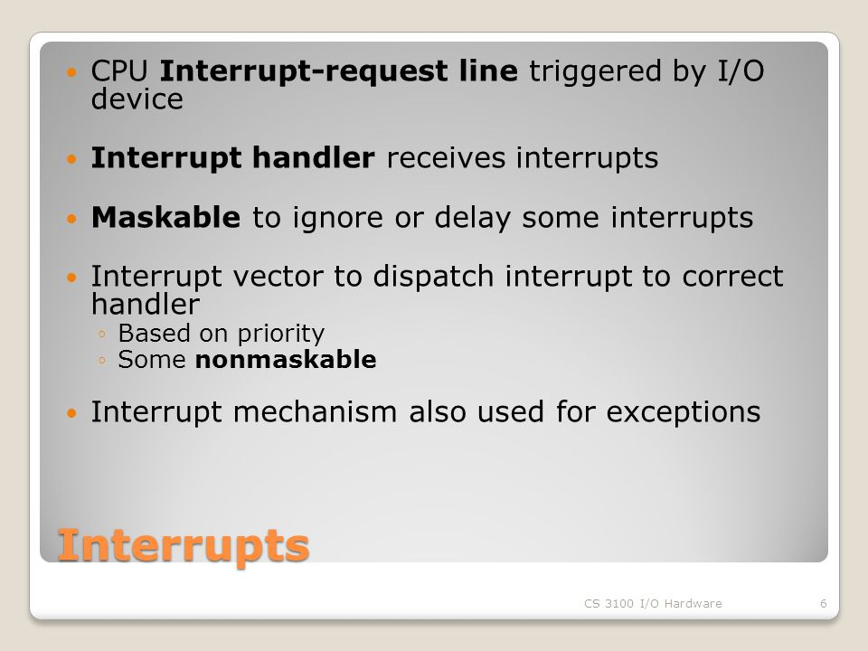 Interrupts CPU Interrupt-request line triggered by I/O device Interrupt handler receives interrupts Maskable to ignore or delay some interrupts Interrupt vector to dispatch interrupt to correct handler ◦Based on priority ◦Some nonmaskable Interrupt mechanism also used for exceptions CS 3100 I/O Hardware6