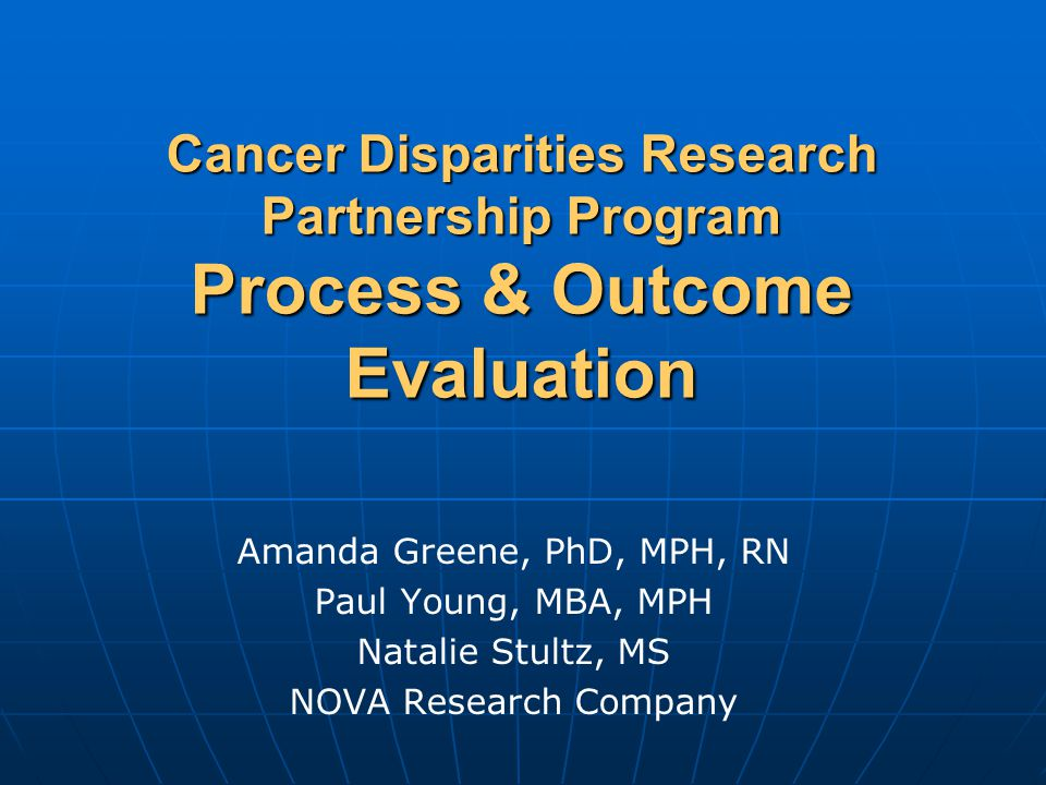 Cancer Disparities Research Partnership Program Process & Outcome Evaluation Amanda Greene, PhD, MPH, RN Paul Young, MBA, MPH Natalie Stultz, MS NOVA Research Company