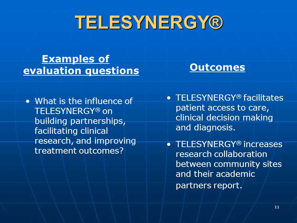 11 TELESYNERGY® Examples of evaluation questions What is the influence of TELESYNERGY ® on building partnerships, facilitating clinical research, and improving treatment outcomes.