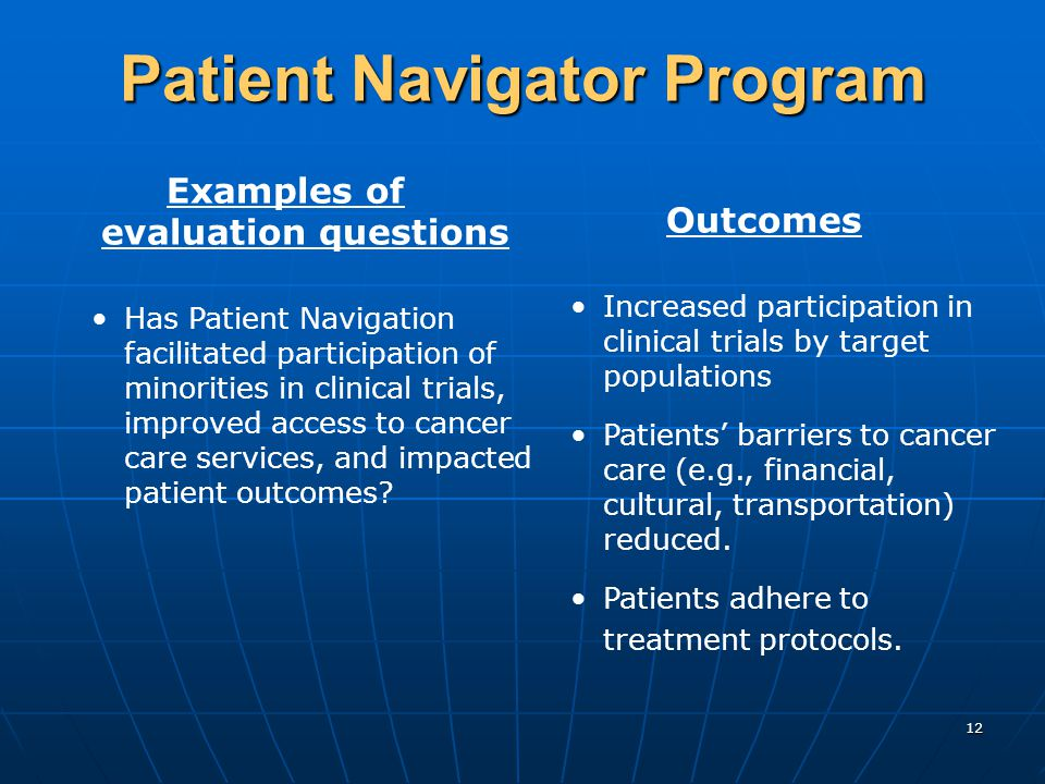 12 Patient Navigator Program Examples of evaluation questions Has Patient Navigation facilitated participation of minorities in clinical trials, improved access to cancer care services, and impacted patient outcomes.