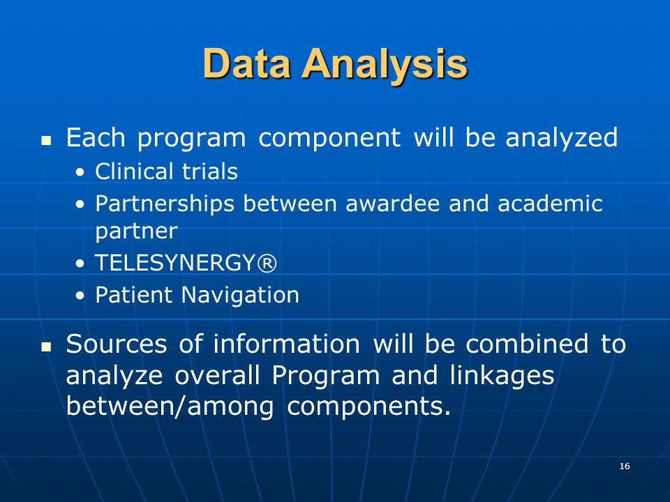 16 Data Analysis Each program component will be analyzed Clinical trials Partnerships between awardee and academic partner TELESYNERGY® Patient Navigation Sources of information will be combined to analyze overall Program and linkages between/among components.