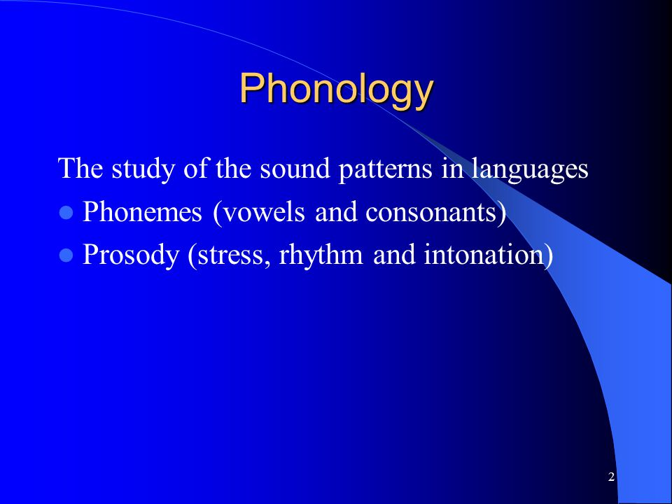 2 Phonology The study of the sound patterns in languages Phonemes (vowels and consonants) Prosody (stress, rhythm and intonation)