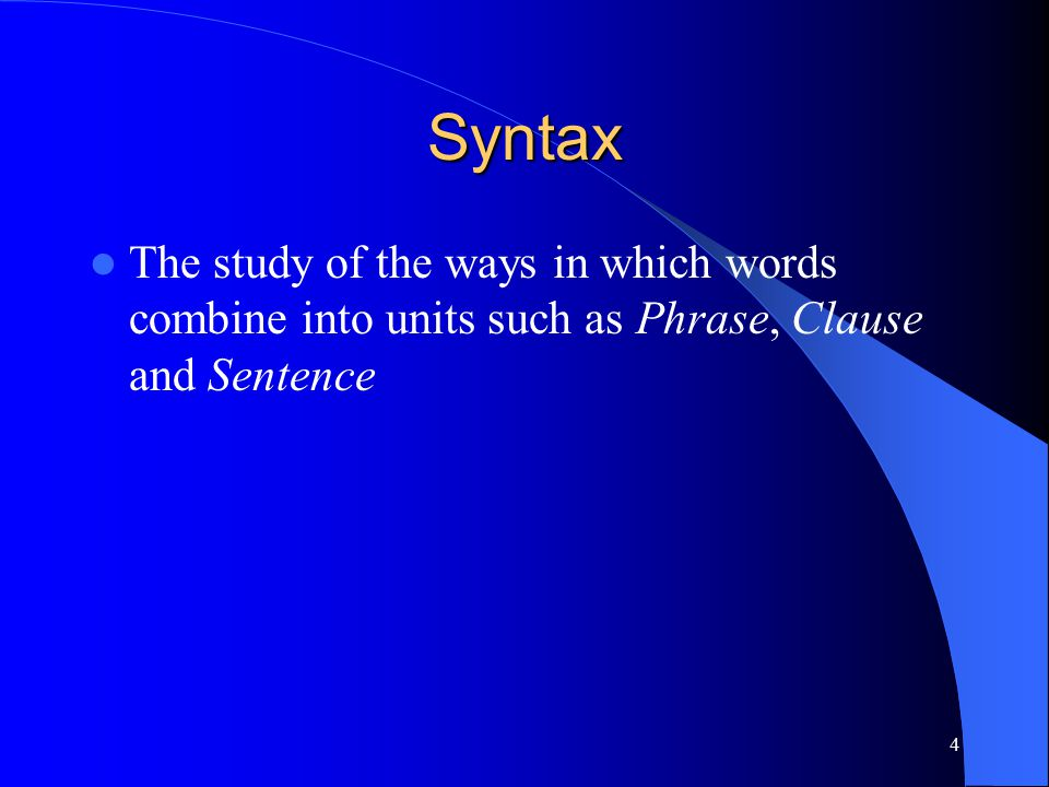 4 Syntax The study of the ways in which words combine into units such as Phrase, Clause and Sentence