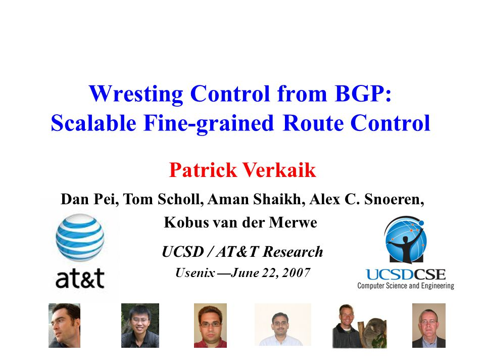 Wresting Control from BGP: Scalable Fine-grained Route Control UCSD / AT&T Research Usenix —June 22, 2007 Dan Pei, Tom Scholl, Aman Shaikh, Alex C.