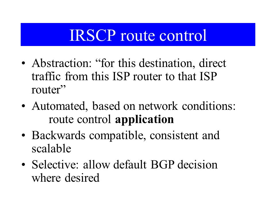 IRSCP route control Abstraction: for this destination, direct traffic from this ISP router to that ISP router Automated, based on network conditions: route control application Backwards compatible, consistent and scalable Selective: allow default BGP decision where desired