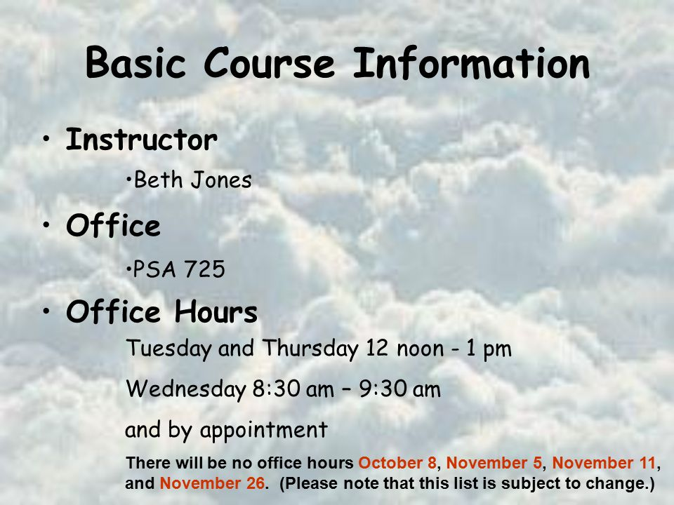 Basic Course Information Instructor Office Office Hours Beth Jones PSA 725 Tuesday and Thursday 12 noon - 1 pm Wednesday 8:30 am – 9:30 am and by appointment There will be no office hours October 8, November 5, November 11, and November 26.
