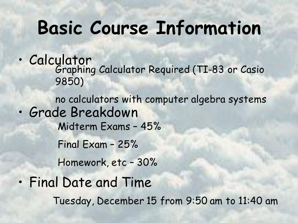 Basic Course Information Calculator Grade Breakdown Final Date and Time Graphing Calculator Required (TI-83 or Casio 9850) no calculators with computer algebra systems Midterm Exams – 45% Final Exam – 25% Homework, etc – 30% Tuesday, December 15 from 9:50 am to 11:40 am