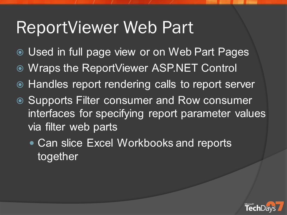 ReportViewer Web Part  Used in full page view or on Web Part Pages  Wraps the ReportViewer ASP.NET Control  Handles report rendering calls to report server  Supports Filter consumer and Row consumer interfaces for specifying report parameter values via filter web parts Can slice Excel Workbooks and reports together