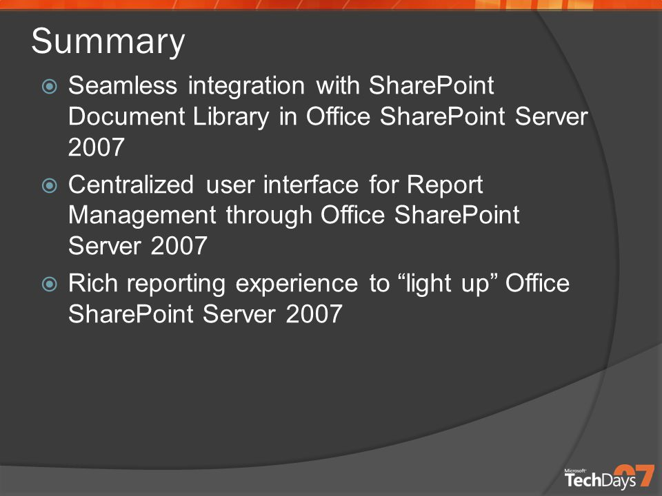 Summary  Seamless integration with SharePoint Document Library in Office SharePoint Server 2007  Centralized user interface for Report Management through Office SharePoint Server 2007  Rich reporting experience to light up Office SharePoint Server 2007