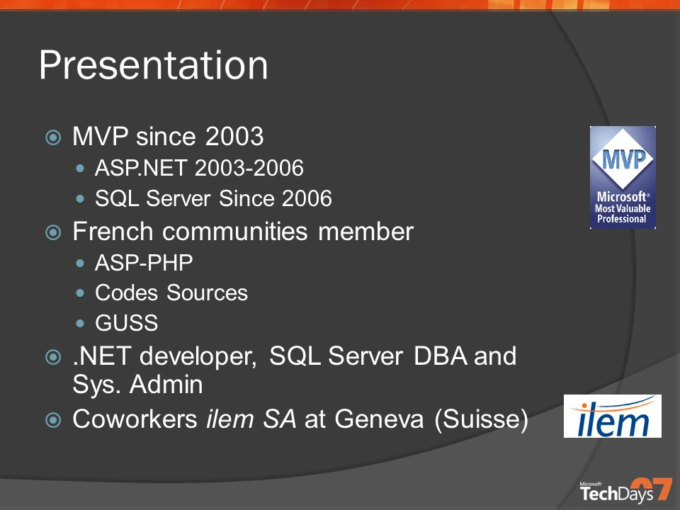 Presentation  MVP since 2003 ASP.NET SQL Server Since 2006  French communities member ASP-PHP Codes Sources GUSS .NET developer, SQL Server DBA and Sys.
