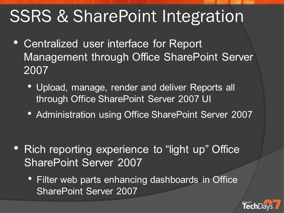 Rich reporting experience to light up Office SharePoint Server 2007 Filter web parts enhancing dashboards in Office SharePoint Server 2007 Centralized user interface for Report Management through Office SharePoint Server 2007 Upload, manage, render and deliver Reports all through Office SharePoint Server 2007 UI Administration using Office SharePoint Server 2007 SSRS & SharePoint Integration