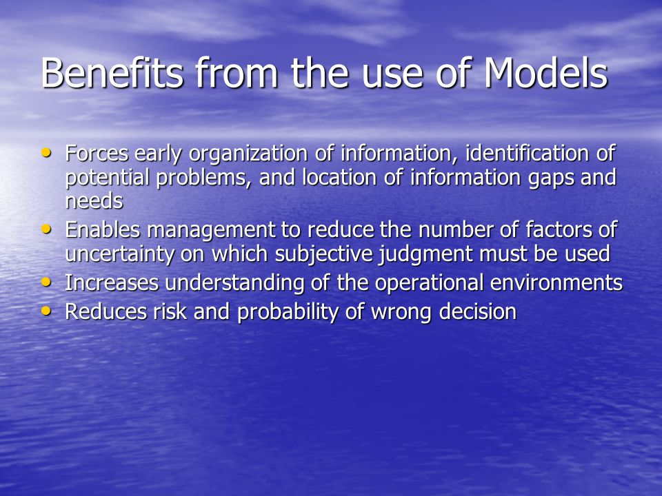 Benefits from the use of Models Forces early organization of information, identification of potential problems, and location of information gaps and needs Forces early organization of information, identification of potential problems, and location of information gaps and needs Enables management to reduce the number of factors of uncertainty on which subjective judgment must be used Enables management to reduce the number of factors of uncertainty on which subjective judgment must be used Increases understanding of the operational environments Increases understanding of the operational environments Reduces risk and probability of wrong decision Reduces risk and probability of wrong decision