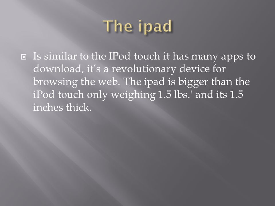  Is similar to the IPod touch it has many apps to download, it's a revolutionary device for browsing the web.