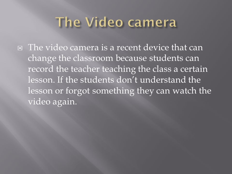 The video camera is a recent device that can change the classroom because students can record the teacher teaching the class a certain lesson.