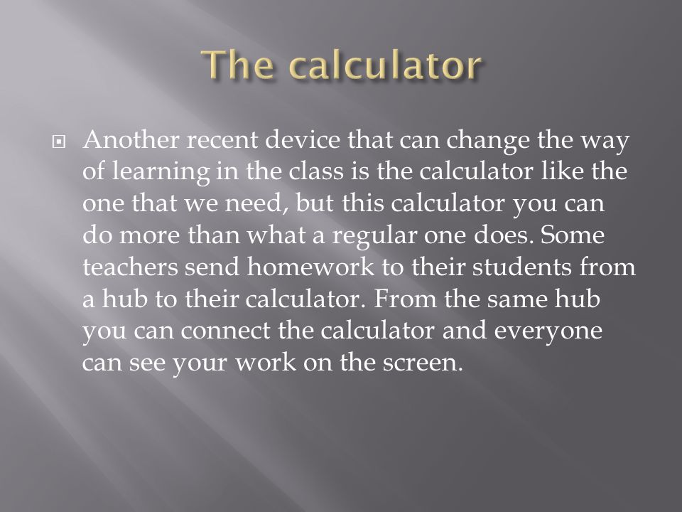  Another recent device that can change the way of learning in the class is the calculator like the one that we need, but this calculator you can do more than what a regular one does.