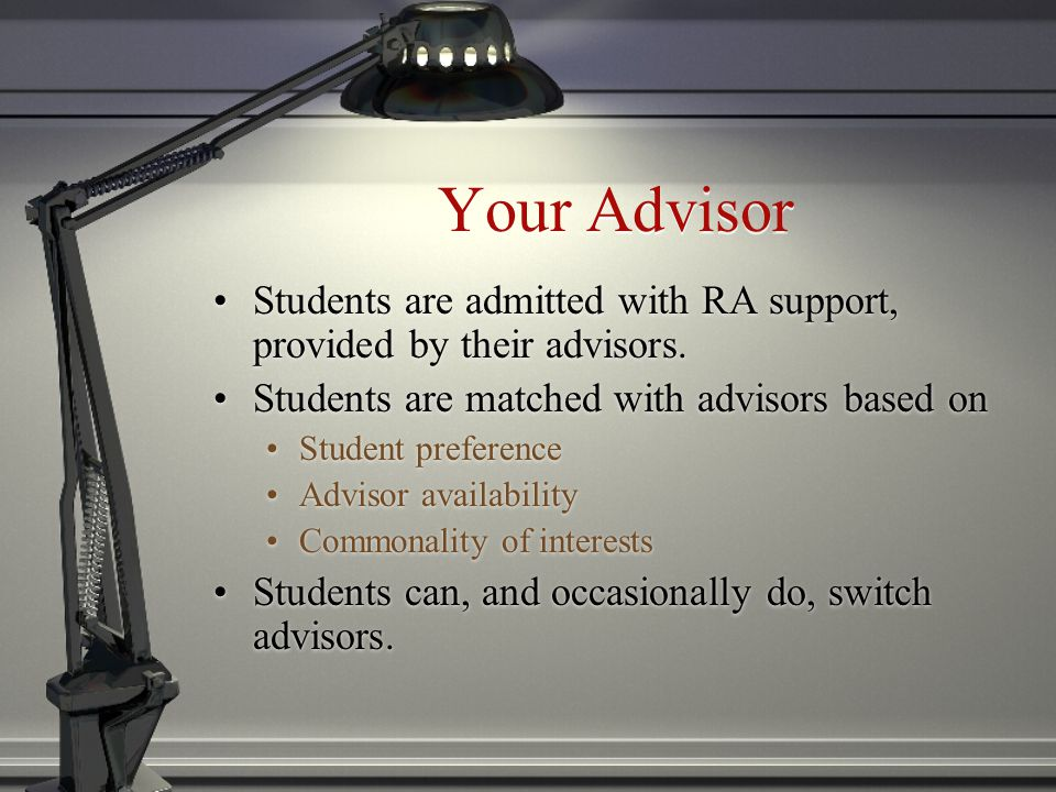 Your Advisor Students are admitted with RA support, provided by their advisors.
