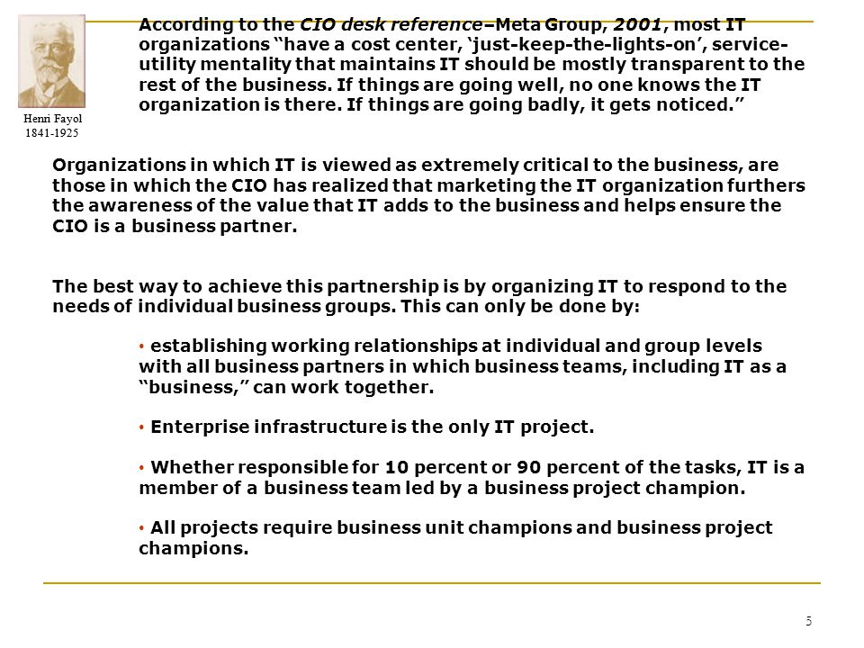 """Henri Fayol 1841-1925 Henri Fayol 1841-1925 5 According to the CIO desk reference–Meta Group, 2001, most IT organizations """"have a cost center, 'just-k"""