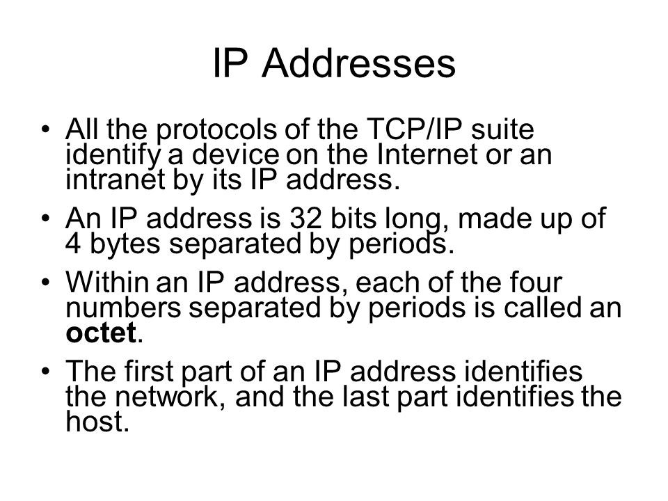 IP Addresses All the protocols of the TCP/IP suite identify a device on the Internet or an intranet by its IP address.