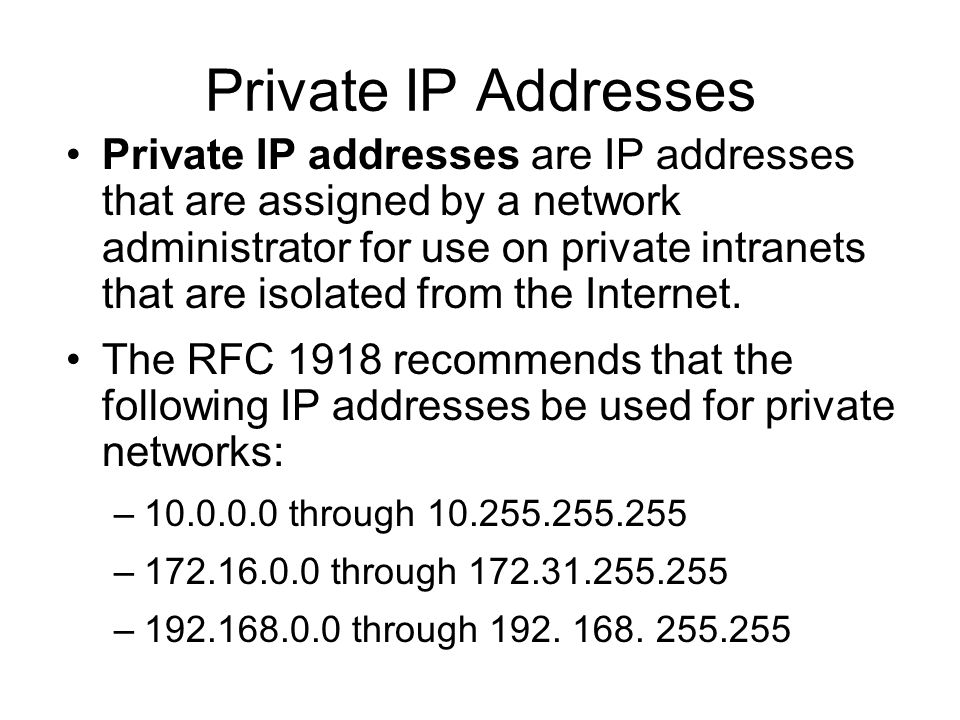 Private IP Addresses Private IP addresses are IP addresses that are assigned by a network administrator for use on private intranets that are isolated from the Internet.