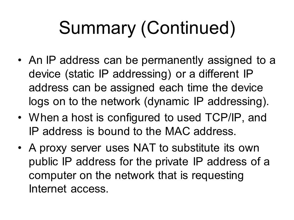 Summary (Continued) An IP address can be permanently assigned to a device (static IP addressing) or a different IP address can be assigned each time the device logs on to the network (dynamic IP addressing).