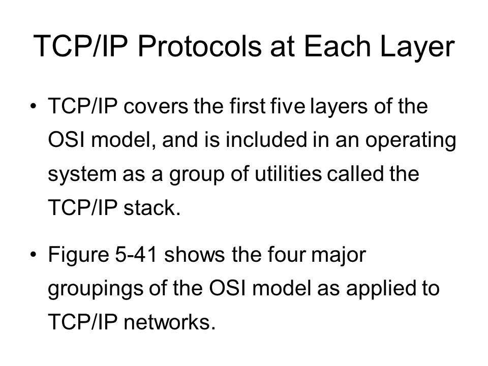 TCP/IP Protocols at Each Layer TCP/IP covers the first five layers of the OSI model, and is included in an operating system as a group of utilities called the TCP/IP stack.