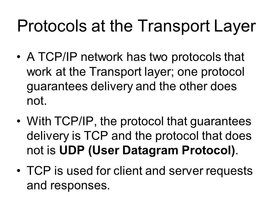 Protocols at the Transport Layer A TCP/IP network has two protocols that work at the Transport layer; one protocol guarantees delivery and the other does not.